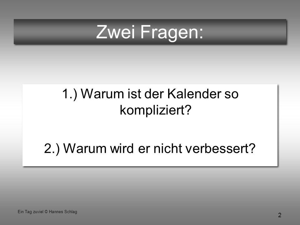 2 Ein Tag zuviel © Hannes Schlag Zwei Fragen: 1.) Warum ist der Kalender so kompliziert? 2.) Warum wird er nicht verbessert? 1.) Warum ist der Kalende