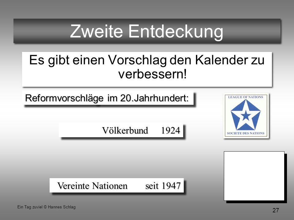 27 Ein Tag zuviel © Hannes Schlag Zweite Entdeckung Es gibt einen Vorschlag den Kalender zu verbessern! Vereinte Nationen seit 1947 Reformvorschläge i