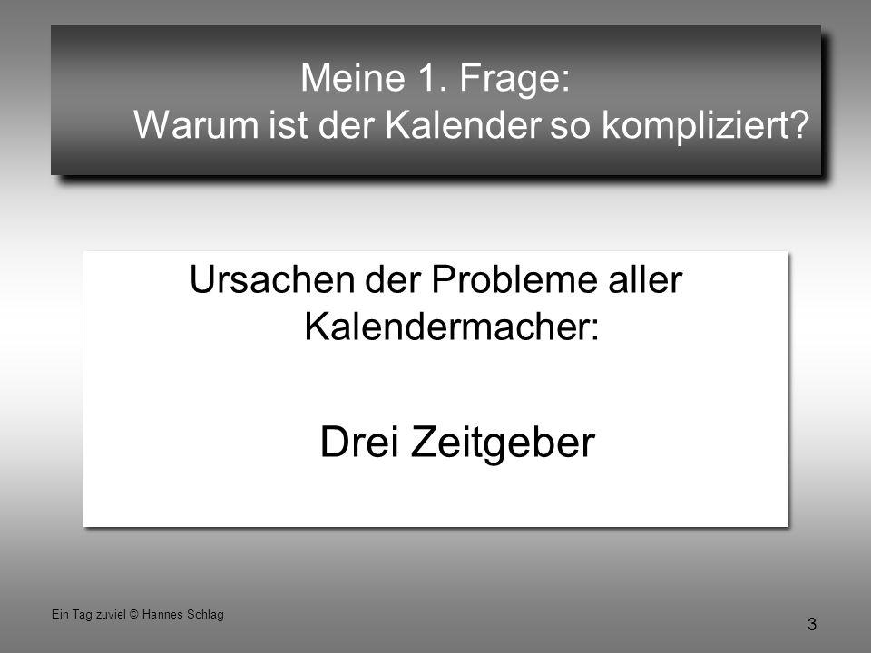 3 Ein Tag zuviel © Hannes Schlag Meine 1. Frage: Warum ist der Kalender so kompliziert? Ursachen der Probleme aller Kalendermacher: Drei Zeitgeber Urs