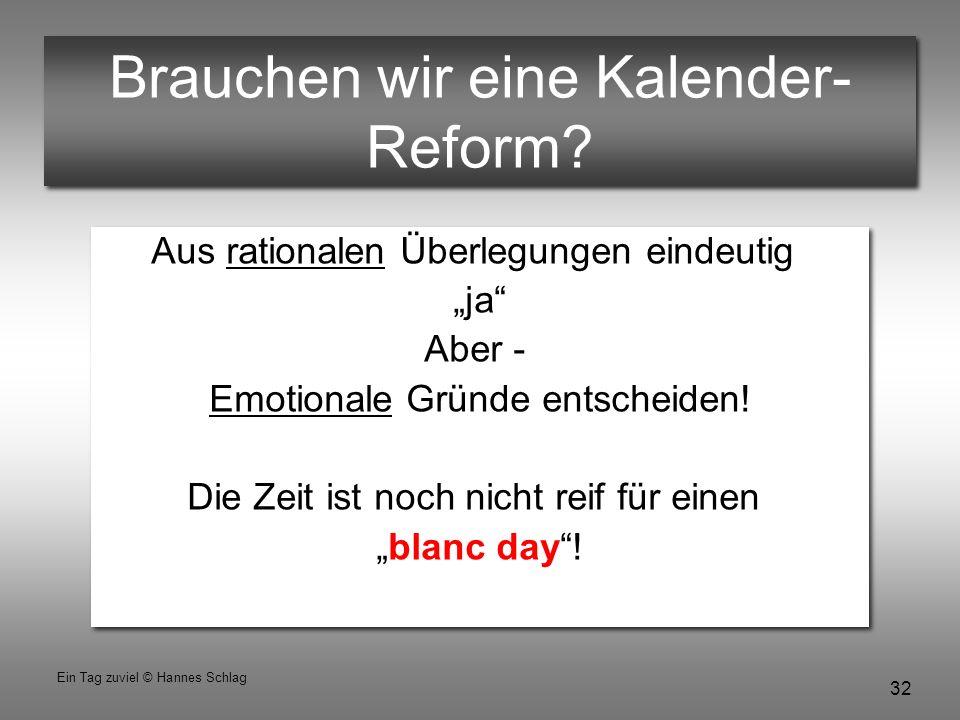 """32 Ein Tag zuviel © Hannes Schlag Brauchen wir eine Kalender- Reform? Aus rationalen Überlegungen eindeutig """"ja"""" Aber - Emotionale Gründe entscheiden!"""