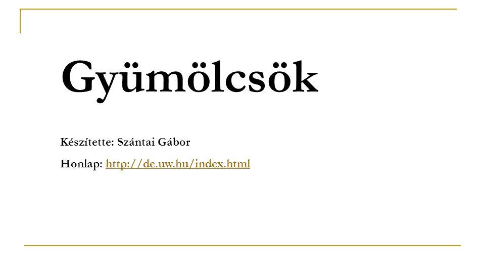 Gyümölcsök Készítette: Szántai Gábor Honlap: http://de.uw.hu/index.htmlhttp://de.uw.hu/index.html