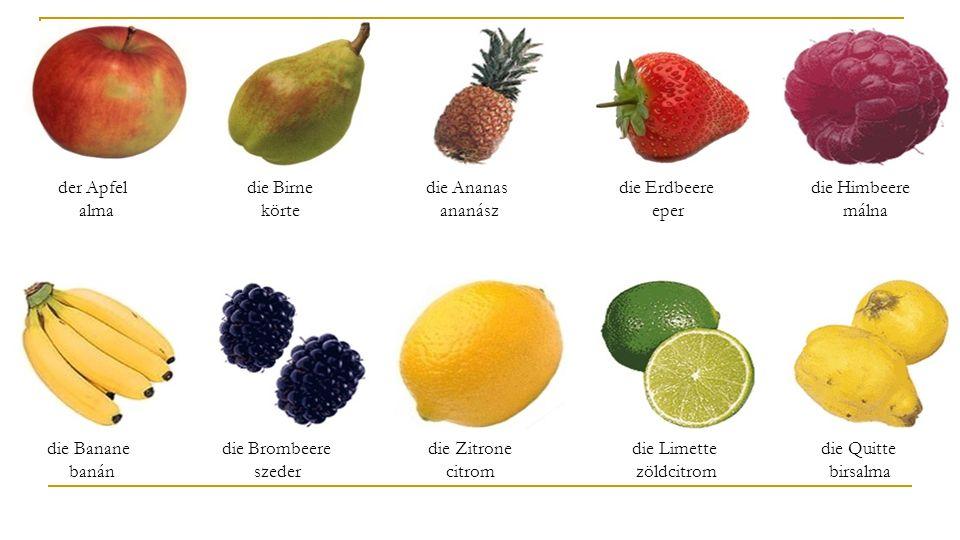 der Apfel alma die Birne körte die Ananas ananász die Erdbeere eper die Himbeere málna die Banane banán die Brombeere szeder die Zitrone citrom die Limette zöldcitrom die Quitte birsalma