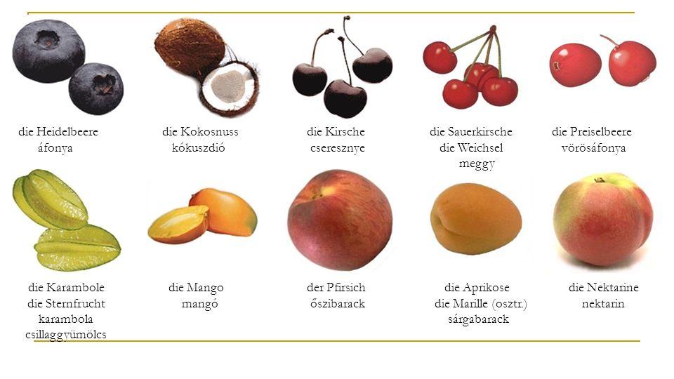 die Heidelbeere áfonya die Kokosnuss kókuszdió die Kirsche cseresznye die Sauerkirsche die Weichsel meggy die Preiselbeere vörösáfonya die Karambole die Sternfrucht karambola csillaggyümölcs die Mango mangó der Pfirsich őszibarack die Aprikose die Marille (osztr.) sárgabarack die Nektarine nektarin