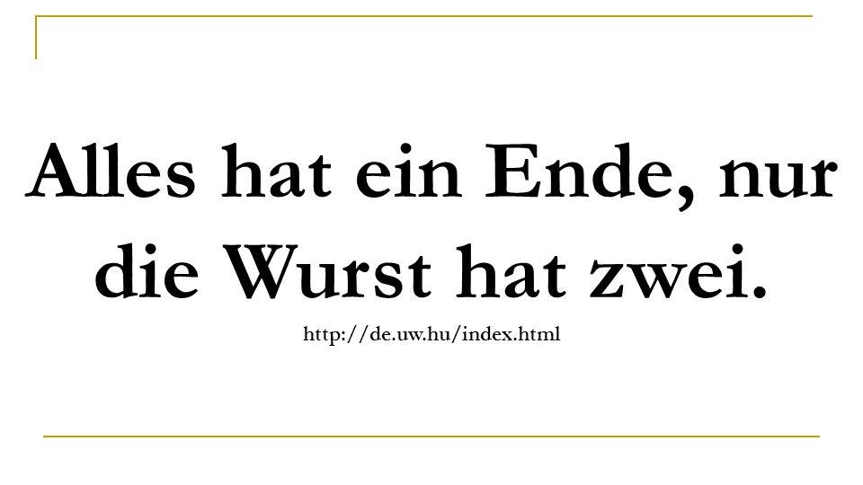 Alles hat ein Ende, nur die Wurst hat zwei. http://de.uw.hu/index.html