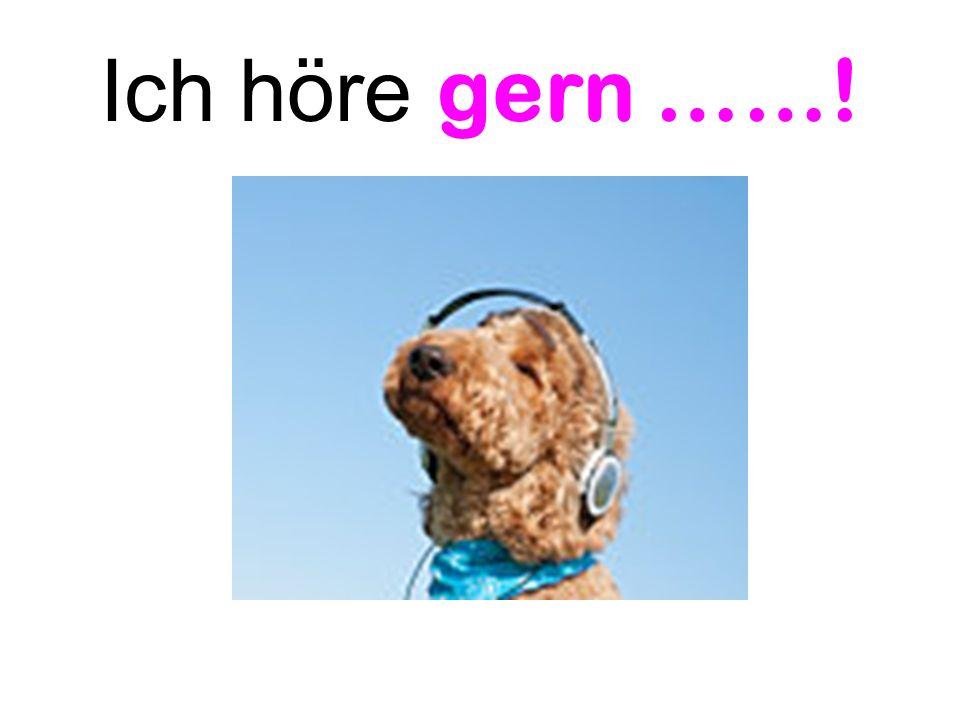 Ich höre gern ……!