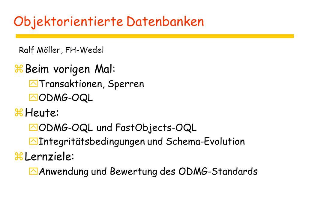 Objektorientierte Datenbanken zBeim vorigen Mal: yTransaktionen, Sperren yODMG-OQL zHeute: yODMG-OQL und FastObjects-OQL yIntegritätsbedingungen und Schema-Evolution zLernziele: yAnwendung und Bewertung des ODMG-Standards Ralf Möller, FH-Wedel