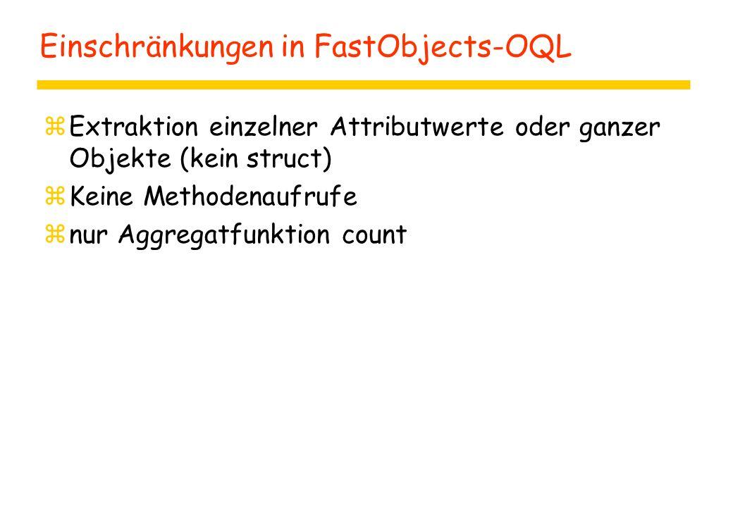 Einschränkungen in FastObjects-OQL zExtraktion einzelner Attributwerte oder ganzer Objekte (kein struct) zKeine Methodenaufrufe znur Aggregatfunktion count