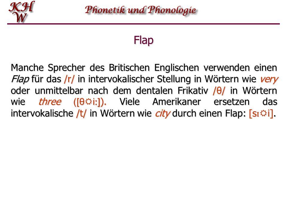 Flap Manche Sprecher des Britischen Englischen verwenden einen Flap für das /r/ in intervokalischer Stellung in Wörtern wie very oder unmittelbar nach dem dentalen Frikativ /θ/ in Wörtern wie three ([θ  i ː ] ).
