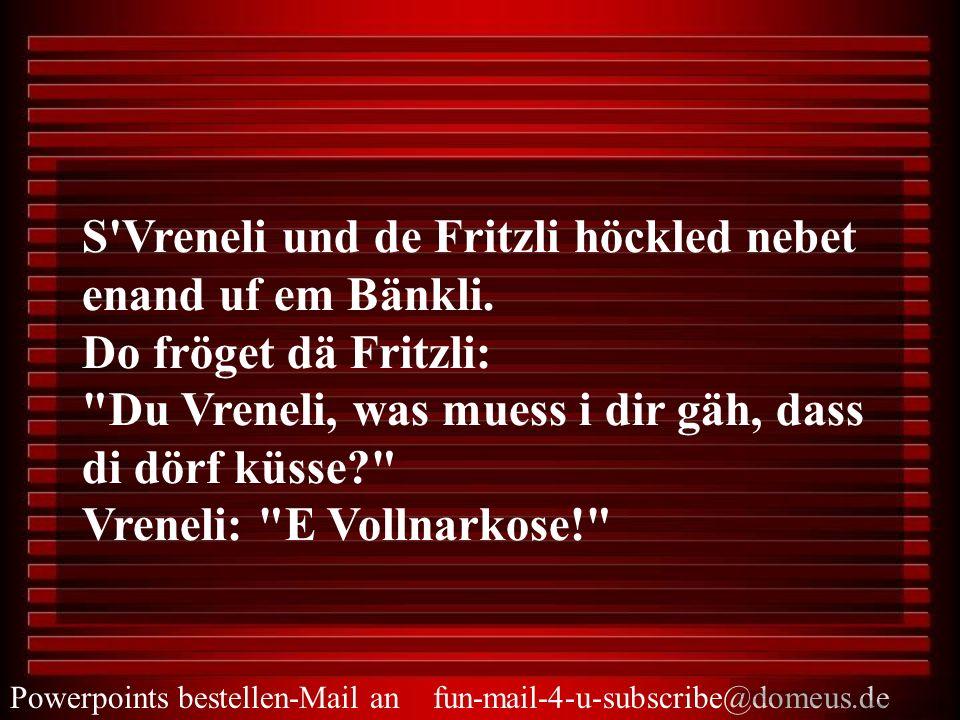 S'Vreneli und de Fritzli höckled nebet enand uf em Bänkli. Do fröget dä Fritzli: