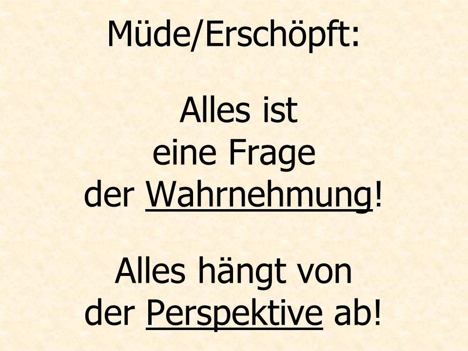 Müde/Erschöpft: Alles ist eine Frage der Wahrnehmung! Alles hängt von der Perspektive ab!