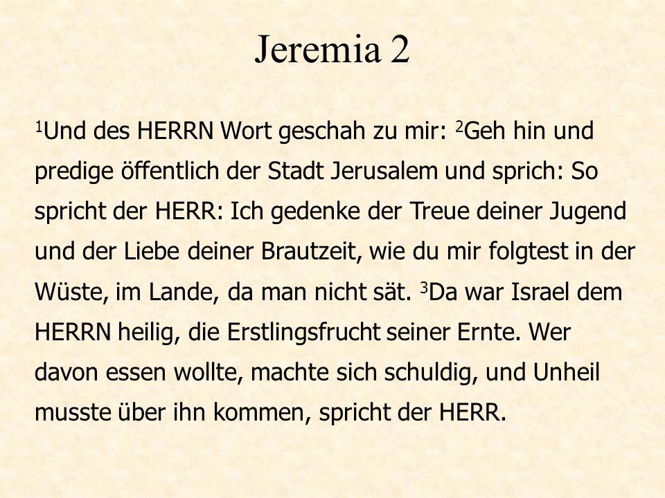 Jeremia 2 1 Und des HERRN Wort geschah zu mir: 2 Geh hin und predige öffentlich der Stadt Jerusalem und sprich: So spricht der HERR: Ich gedenke der Treue deiner Jugend und der Liebe deiner Brautzeit, wie du mir folgtest in der Wüste, im Lande, da man nicht sät.