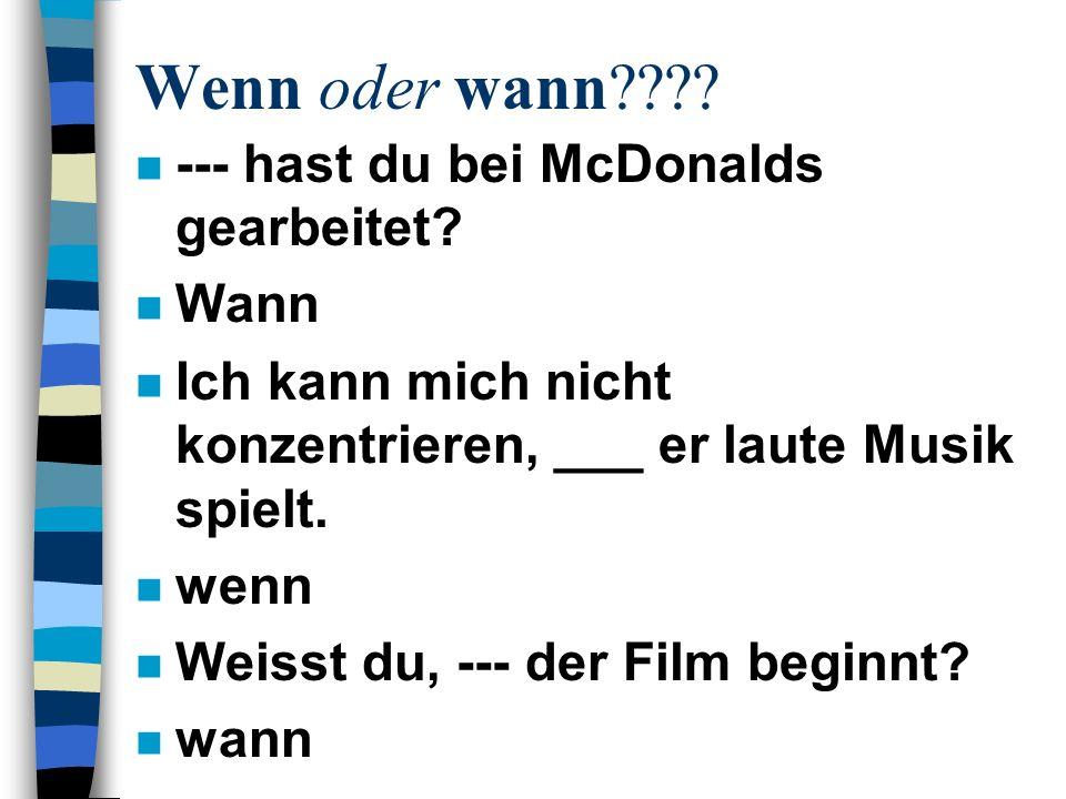 Wenn oder wann???? n --- hast du bei McDonalds gearbeitet? n Wann n Ich kann mich nicht konzentrieren, ___ er laute Musik spielt. n wenn n Weisst du,