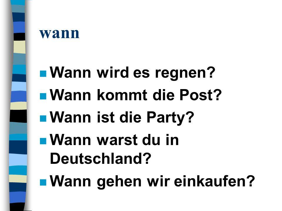 wann n Wann wird es regnen? n Wann kommt die Post? n Wann ist die Party? n Wann warst du in Deutschland? n Wann gehen wir einkaufen?