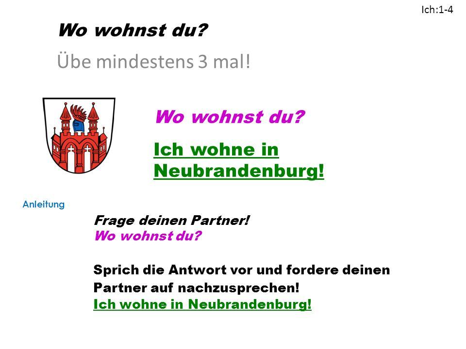 Übe mindestens 3 mal.Wo wohnst du. Ich wohne in Neubrandenburg.