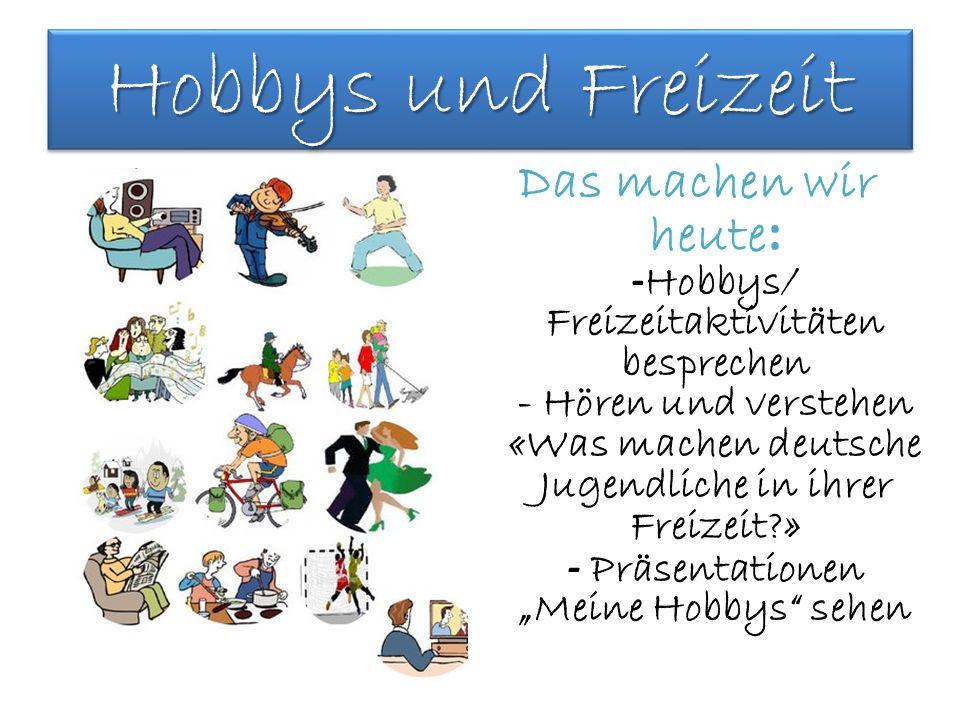 Hobbys und Freizeit Das machen wir heute : - Hobbys/ Freizeitaktivitäten besprechen - Hören und verstehen «Was machen deutsche Jugendliche in ihrer Fr
