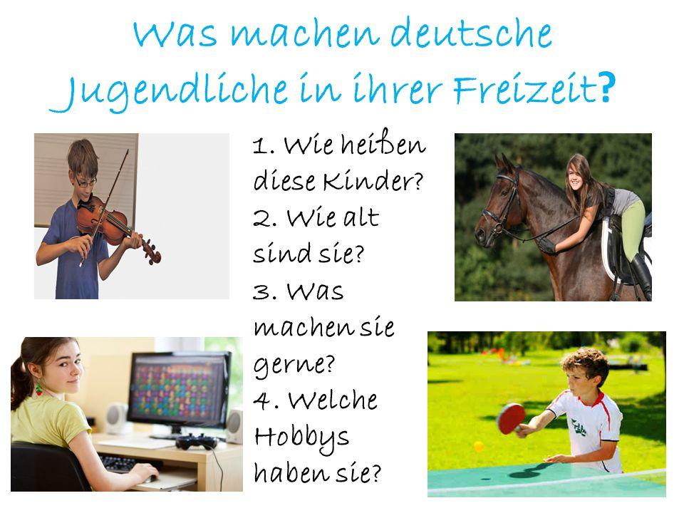 Was machen deutsche Jugendliche in ihrer Freizeit ? 1. Wie heißen diese Kinder? 2. Wie alt sind sie? 3. Was machen sie gerne? 4. Welche Hobbys haben s
