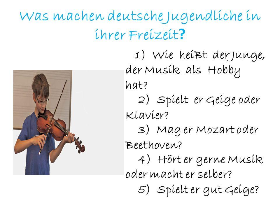Was machen deutsche Jugendliche in ihrer Freizeit ? 1) Wie heiBt der Junge, der Musik als Hobby hat? 2) Spielt er Geige oder Klavier? 3) Mag er Mozart