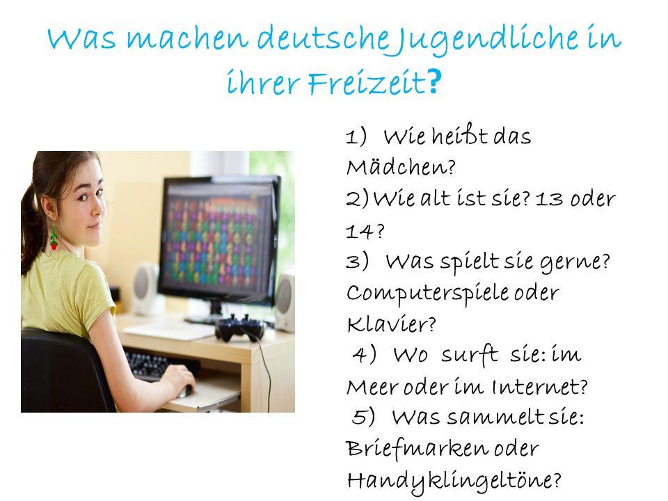 Was machen deutsche Jugendliche in ihrer Freizeit ? 1) Wie heißt das Mädchen? 2)Wie alt ist sie? 13 oder 14? 3) Was spielt sie gerne? Computerspiele o