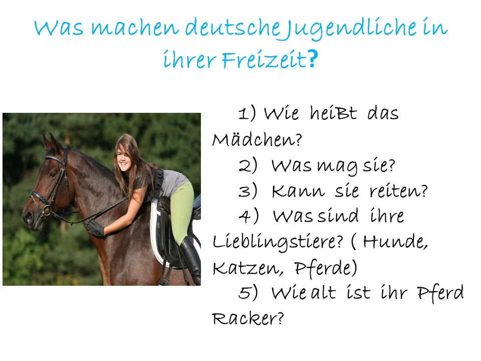 Was machen deutsche Jugendliche in ihrer Freizeit ? 1) Wie heiBt das Mädchen? 2) Was mag sie? 3) Kann sie reiten? 4) Was sind ihre Lieblingstiere? ( H