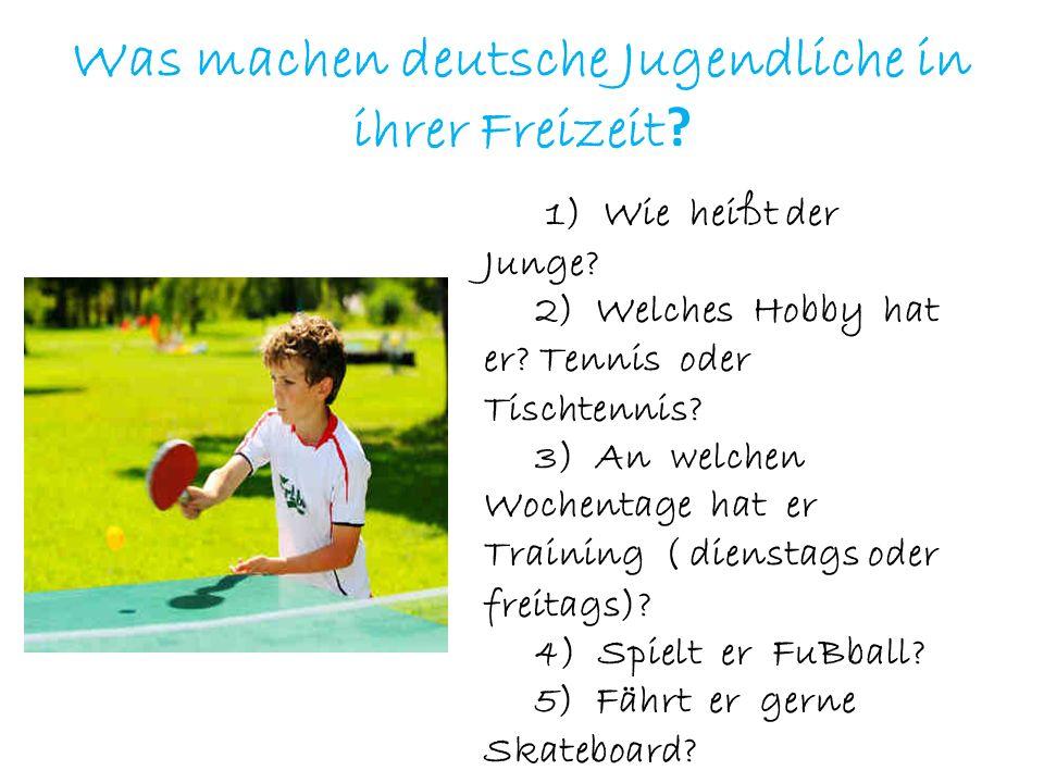 Was machen deutsche Jugendliche in ihrer Freizeit ? 1) Wie heißt der Junge? 2) Welches Hobby hat er? Tennis oder Tischtennis? 3) An welchen Wochentage