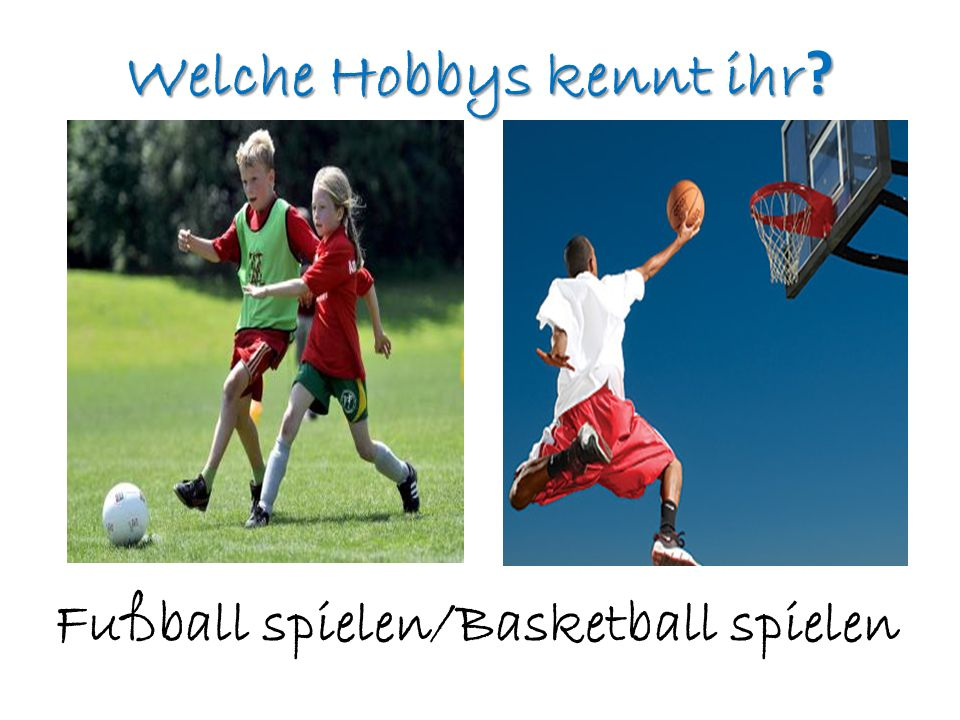 Welche Hobbys kennt ihr ? Fußball spielen/Basketball spielen