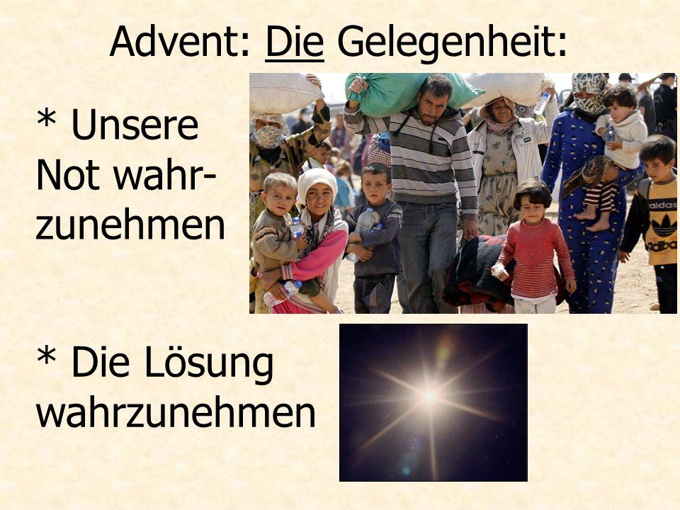 Advent: Die Gelegenheit: * Unsere Not wahr- zunehmen * Die Lösung wahrzunehmen