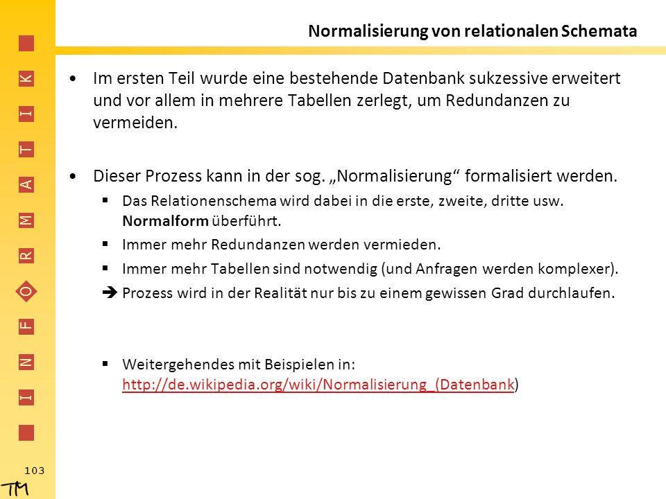 I N F O R M A T I K 103 Normalisierung von relationalen Schemata Im ersten Teil wurde eine bestehende Datenbank sukzessive erweitert und vor allem in
