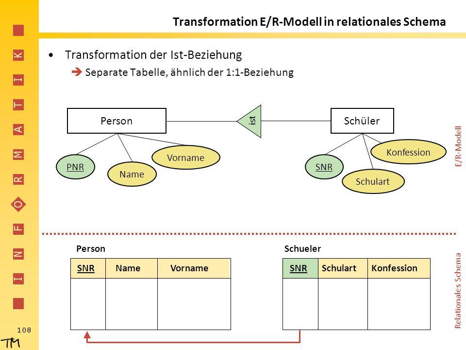 I N F O R M A T I K 108 Transformation E/R-Modell in relationales Schema Transformation der Ist-Beziehung  Separate Tabelle, ähnlich der 1:1-Beziehun