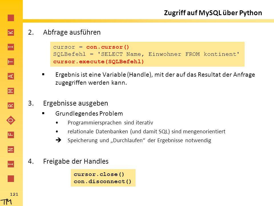 I N F O R M A T I K 121 Zugriff auf MySQL über Python 2.Abfrage ausführen  Ergebnis ist eine Variable (Handle), mit der auf das Resultat der Anfrage