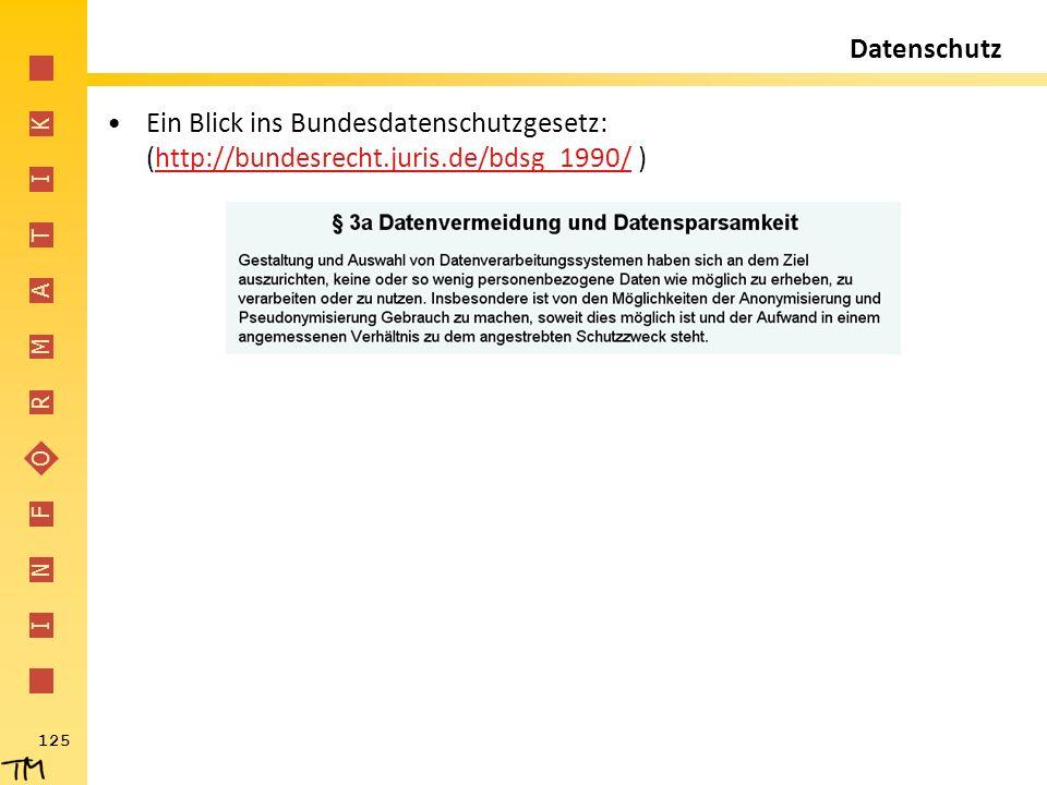 I N F O R M A T I K 125 Datenschutz Ein Blick ins Bundesdatenschutzgesetz: (http://bundesrecht.juris.de/bdsg_1990/ )http://bundesrecht.juris.de/bdsg_1