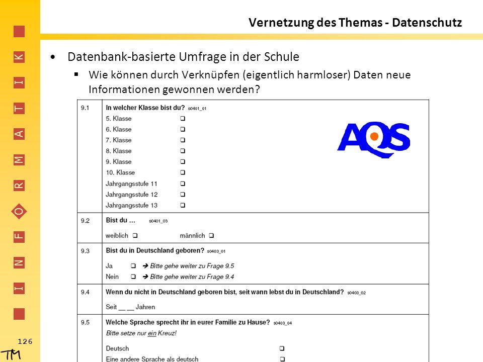I N F O R M A T I K 126 Vernetzung des Themas - Datenschutz Datenbank-basierte Umfrage in der Schule  Wie können durch Verknüpfen (eigentlich harmlos