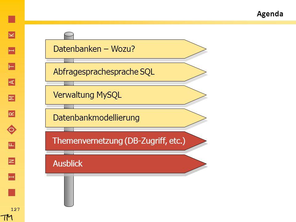 I N F O R M A T I K 127 Abfragesprachesprache SQL Verwaltung MySQL Datenbankmodellierung Themenvernetzung (DB-Zugriff, etc.) Ausblick Datenbanken – Wo