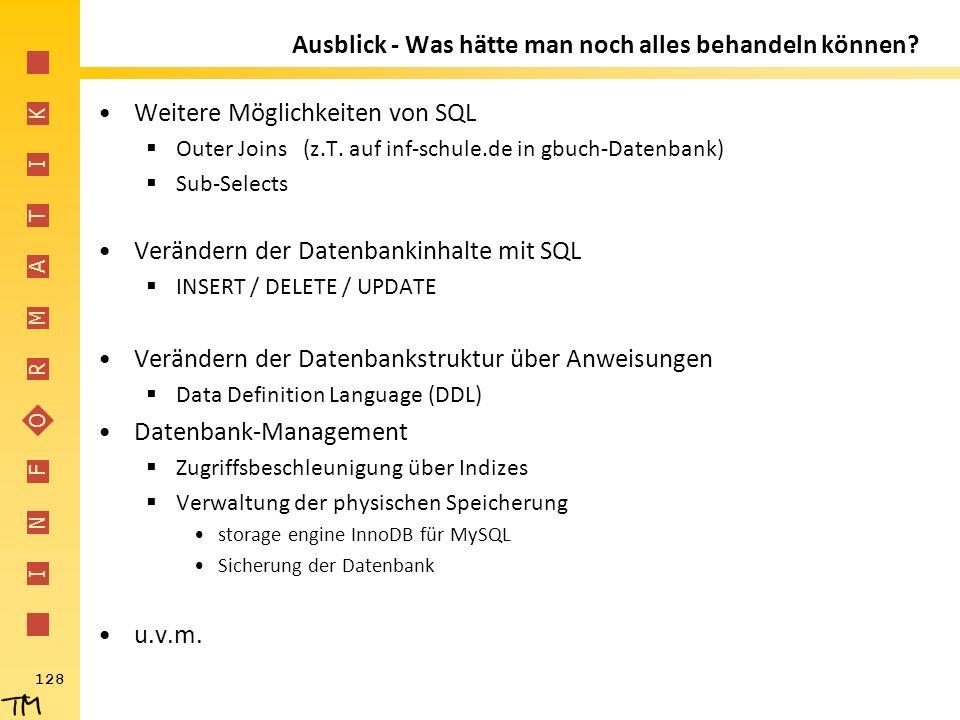 I N F O R M A T I K 128 Ausblick - Was hätte man noch alles behandeln können? Weitere Möglichkeiten von SQL  Outer Joins (z.T. auf inf-schule.de in g