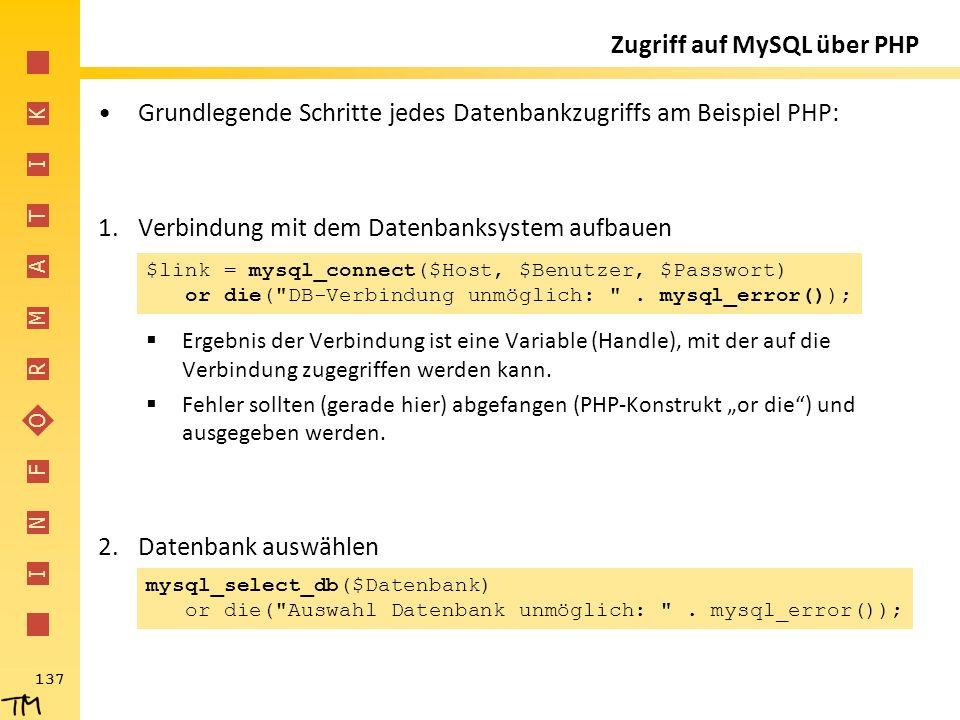 I N F O R M A T I K 137 Zugriff auf MySQL über PHP Grundlegende Schritte jedes Datenbankzugriffs am Beispiel PHP: 1.Verbindung mit dem Datenbanksystem