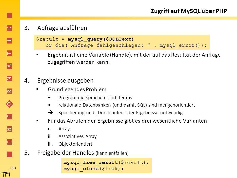 I N F O R M A T I K 138 Zugriff auf MySQL über PHP 3.Abfrage ausführen  Ergebnis ist eine Variable (Handle), mit der auf das Resultat der Anfrage zug