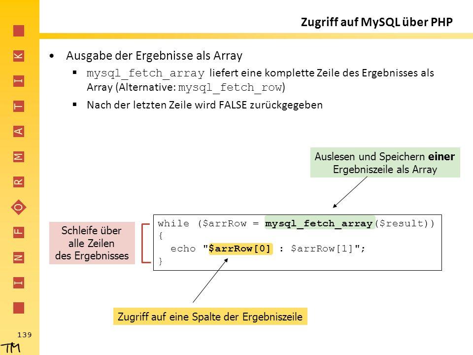 I N F O R M A T I K 139 Zugriff auf eine Spalte der Ergebniszeile Auslesen und Speichern einer Ergebniszeile als Array Zugriff auf MySQL über PHP Ausg