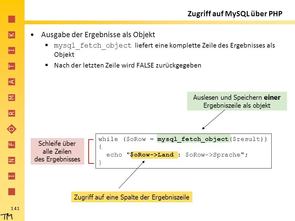 I N F O R M A T I K 141 Zugriff auf eine Spalte der Ergebniszeile Auslesen und Speichern einer Ergebniszeile als objekt Zugriff auf MySQL über PHP Aus