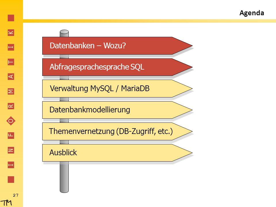 I N F O R M A T I K 27 Agenda Abfragesprachesprache SQL Verwaltung MySQL / MariaDB Datenbankmodellierung Themenvernetzung (DB-Zugriff, etc.) Ausblick