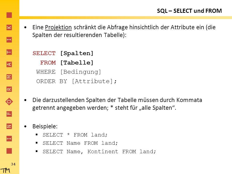 I N F O R M A T I K 34 SQL – SELECT und FROM Eine Projektion schränkt die Abfrage hinsichtlich der Attribute ein (die Spalten der resultierenden Tabel