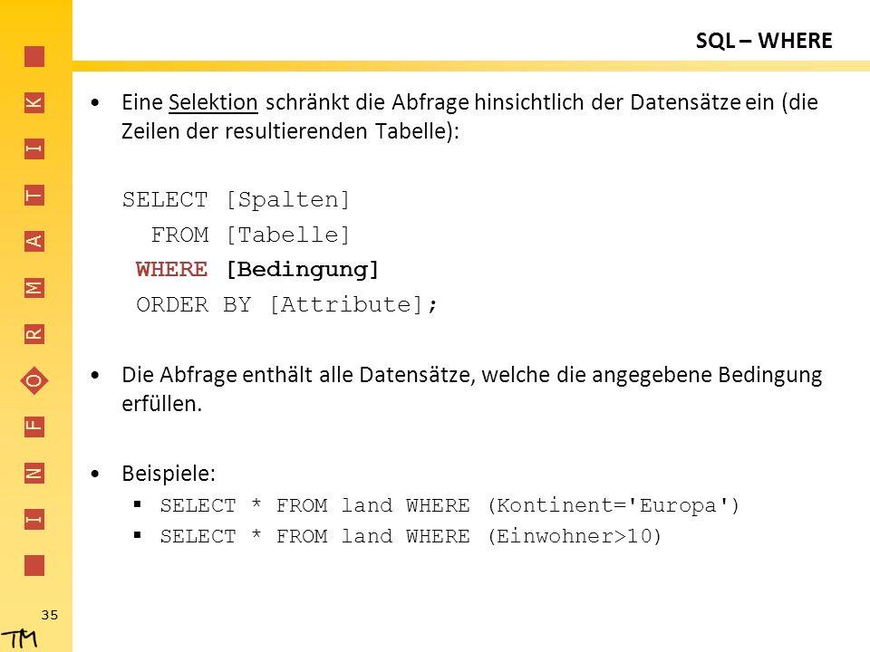 I N F O R M A T I K 35 SQL – WHERE Eine Selektion schränkt die Abfrage hinsichtlich der Datensätze ein (die Zeilen der resultierenden Tabelle): SELECT