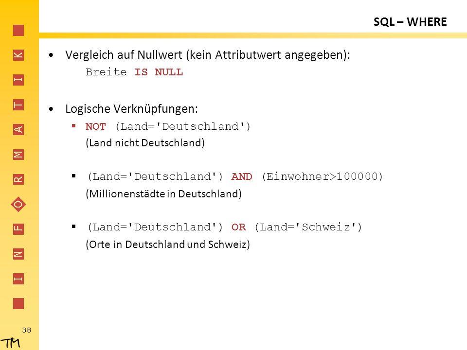 I N F O R M A T I K 38 SQL – WHERE Vergleich auf Nullwert (kein Attributwert angegeben): Breite IS NULL Logische Verknüpfungen:  NOT (Land='Deutschla
