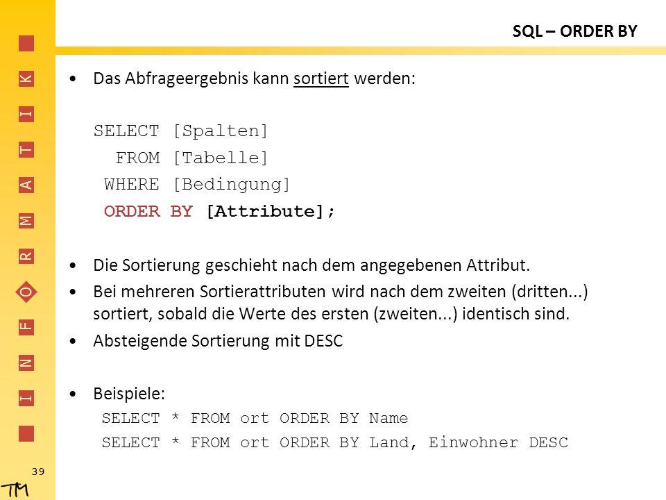 I N F O R M A T I K 39 SQL – ORDER BY Das Abfrageergebnis kann sortiert werden: SELECT [Spalten] FROM [Tabelle] WHERE [Bedingung] ORDER BY [Attribute]