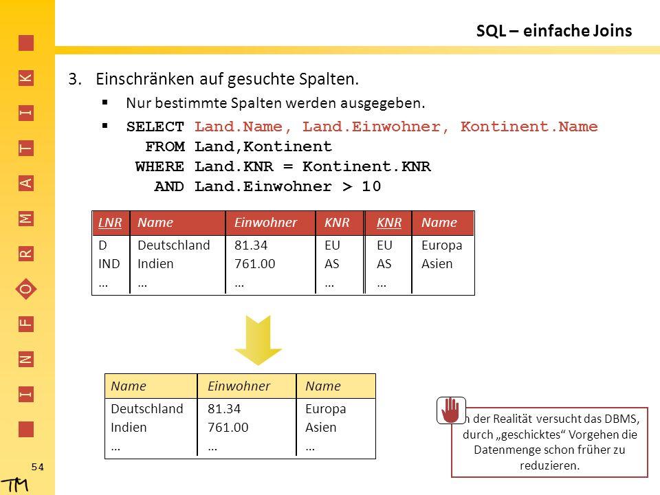 I N F O R M A T I K 54 SQL – einfache Joins 3.Einschränken auf gesuchte Spalten.  Nur bestimmte Spalten werden ausgegeben.  SELECT Land.Name, Land.E