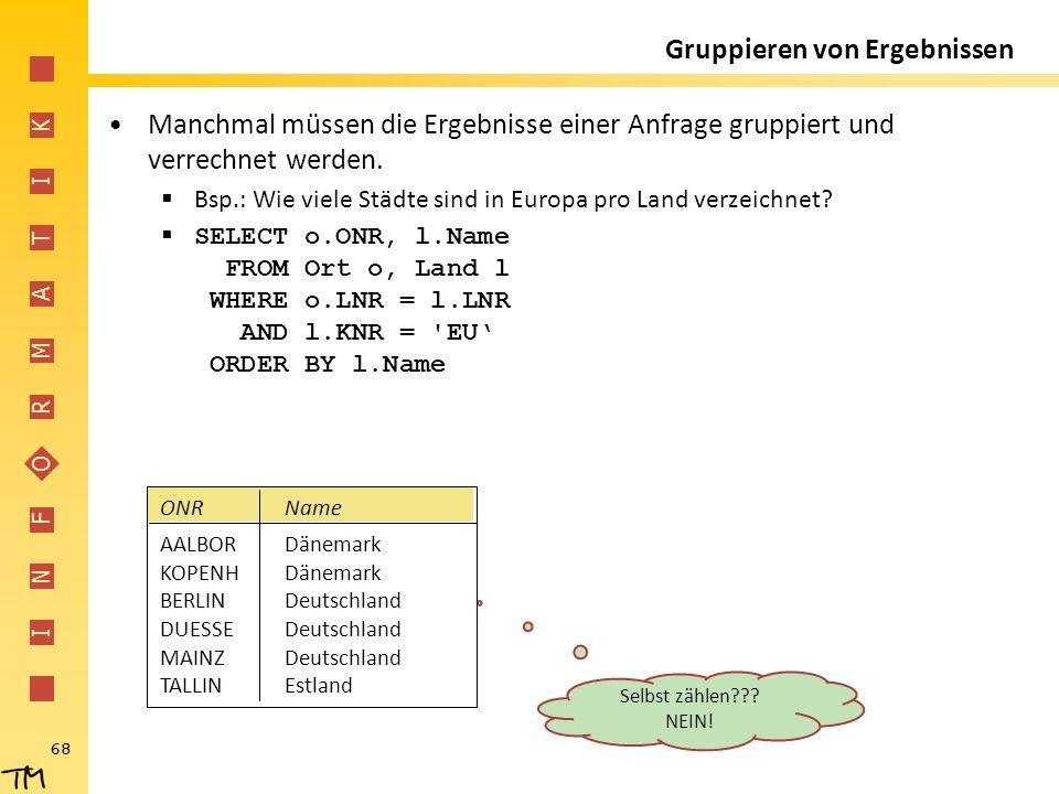 I N F O R M A T I K 68 Gruppieren von Ergebnissen Manchmal müssen die Ergebnisse einer Anfrage gruppiert und verrechnet werden.  Bsp.: Wie viele Städ