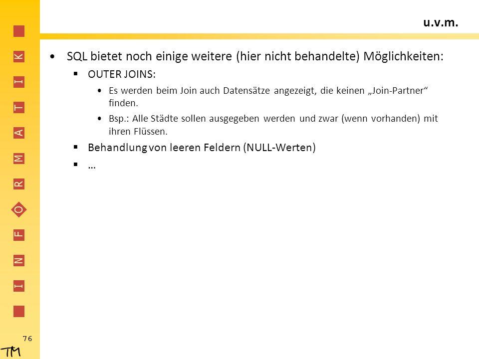 I N F O R M A T I K 76 u.v.m. SQL bietet noch einige weitere (hier nicht behandelte) Möglichkeiten:  OUTER JOINS: Es werden beim Join auch Datensätze