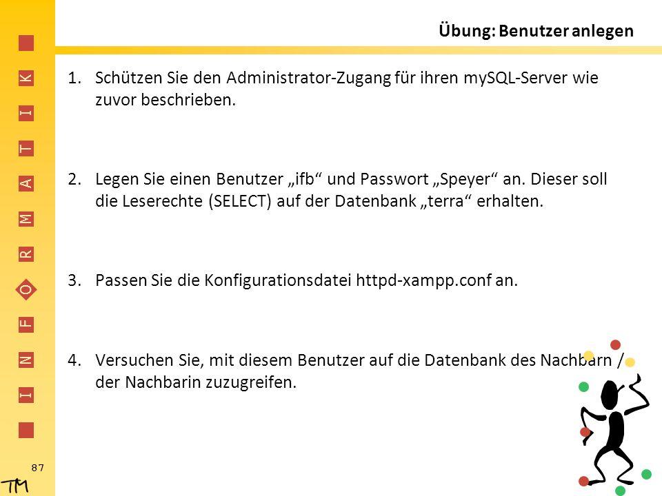 I N F O R M A T I K 87 Übung: Benutzer anlegen 1.Schützen Sie den Administrator-Zugang für ihren mySQL-Server wie zuvor beschrieben. 2.Legen Sie einen