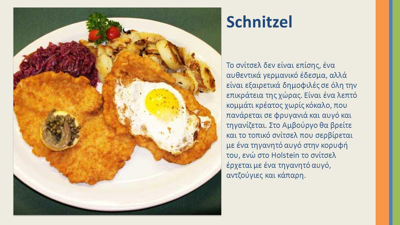 Schnitzel Το σνίτσελ δεν είναι επίσης, ένα αυθεντικά γερμανικό έδεσμα, αλλά είναι εξαιρετικά δημοφιλές σε όλη την επικράτεια της χώρας. Είναι ένα λεπτ