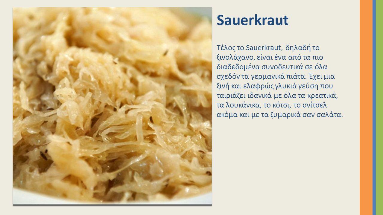 Sauerkraut Τέλος το Sauerkraut, δηλαδή το ξινολάχανο, είναι ένα από τα πιο διαδεδομένα συνοδευτικά σε όλα σχεδόν τα γερμανικά πιάτα. Έχει μια ξινή και