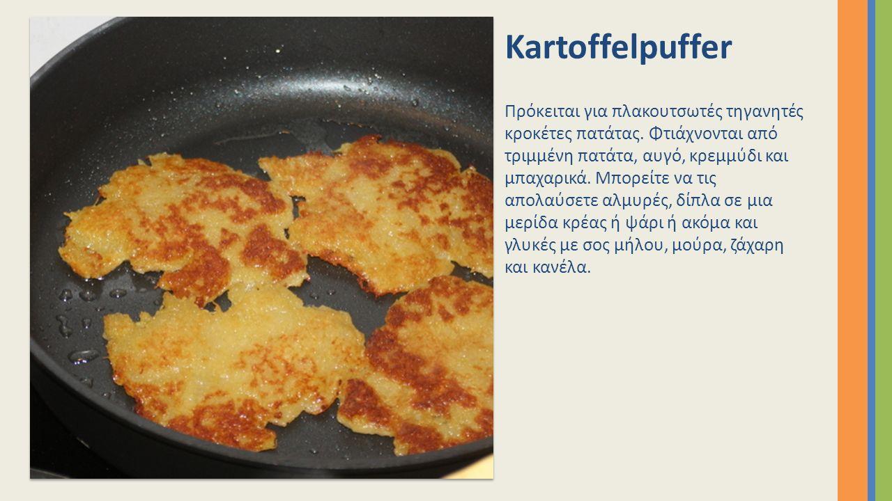 Kartoffelpuffer Πρόκειται για πλακουτσωτές τηγανητές κροκέτες πατάτας. Φτιάχνονται από τριμμένη πατάτα, αυγό, κρεμμύδι και μπαχαρικά. Μπορείτε να τις