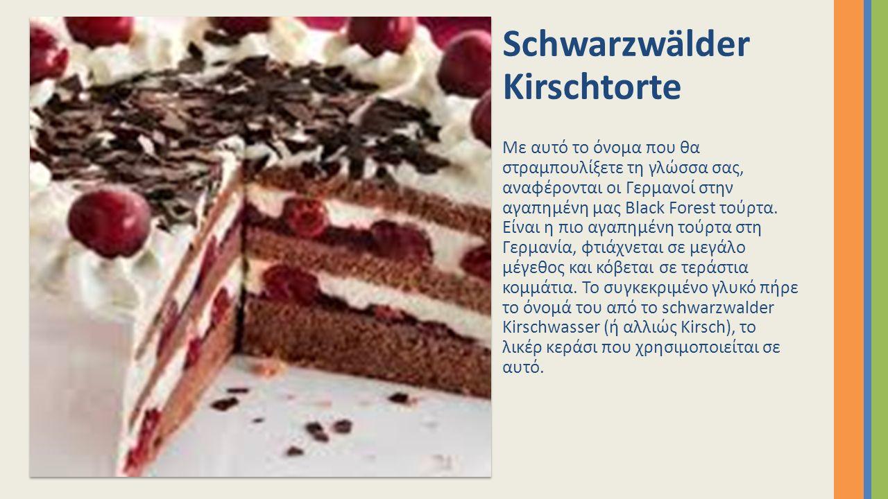 Schwarzwälder Kirschtorte Με αυτό το όνομα που θα στραμπουλίξετε τη γλώσσα σας, αναφέρονται οι Γερμανοί στην αγαπημένη μας Black Forest τούρτα. Είναι